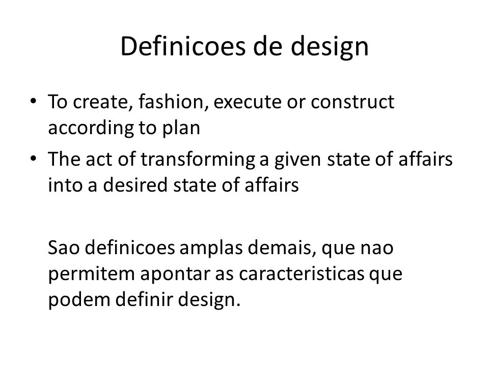 Definicoes de design To create, fashion, execute or construct according to plan The act of transforming a given state of affairs into a desired state