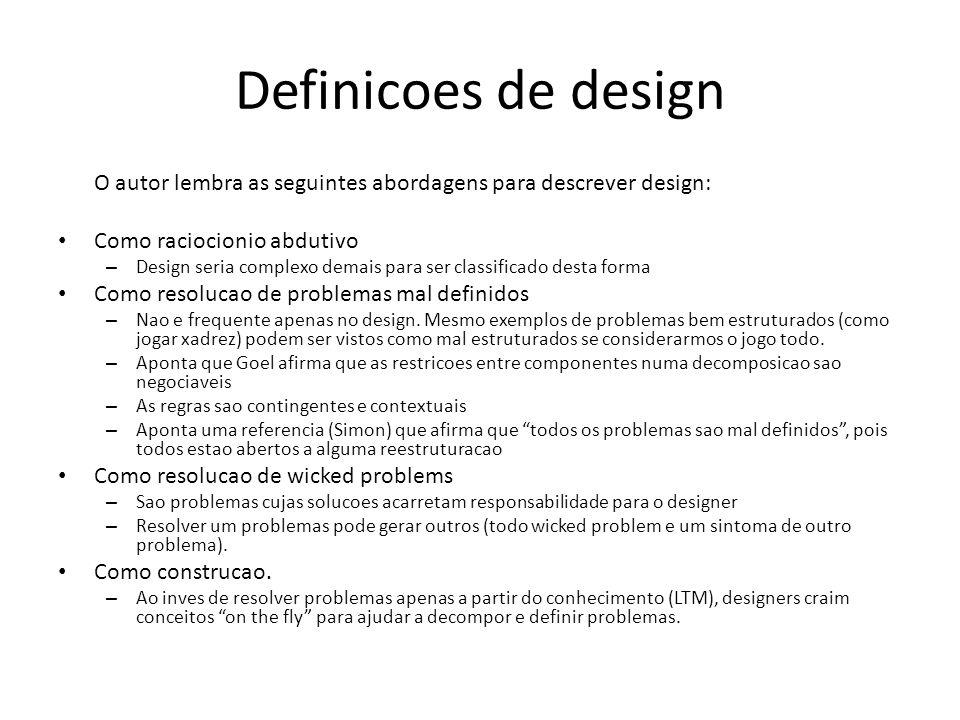 Definicoes de design O autor lembra as seguintes abordagens para descrever design: Como raciocionio abdutivo – Design seria complexo demais para ser classificado desta forma Como resolucao de problemas mal definidos – Nao e frequente apenas no design.
