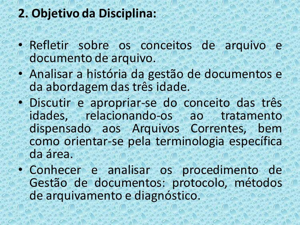 2. Objetivo da Disciplina: Refletir sobre os conceitos de arquivo e documento de arquivo. Analisar a história da gestão de documentos e da abordagem d