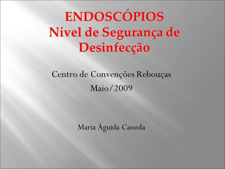 ENDOSCÓPIOS Nível de Segurança de Desinfecção Centro de Convenções Rebouças Maio/2009 Maria Águida Cassola