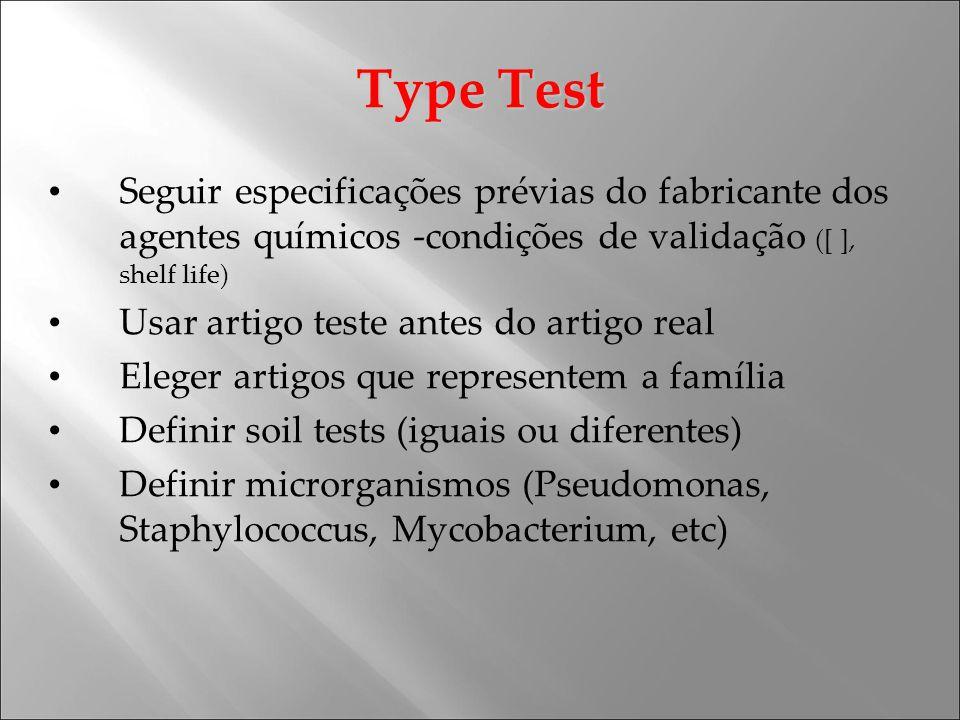 Type Test Seguir especificações prévias do fabricante dos agentes químicos -condições de validação ([ ], shelf life) Usar artigo teste antes do artigo real Eleger artigos que representem a família Definir soil tests (iguais ou diferentes) Definir microrganismos (Pseudomonas, Staphylococcus, Mycobacterium, etc)