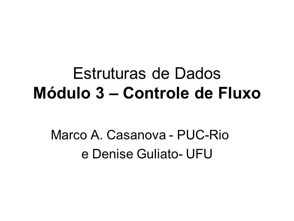 Estruturas de Dados Módulo 3 – Controle de Fluxo Marco A. Casanova - PUC-Rio e Denise Guliato- UFU