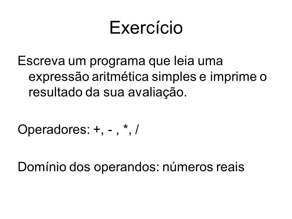Exercício Escreva um programa que leia uma expressão aritmética simples e imprime o resultado da sua avaliação. Operadores: +, -, *, / Domínio dos ope