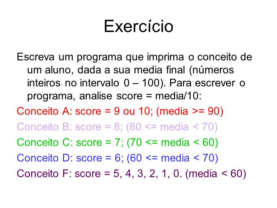 Exercício Escreva um programa que imprima o conceito de um aluno, dada a sua media final (números inteiros no intervalo 0 – 100). Para escrever o prog