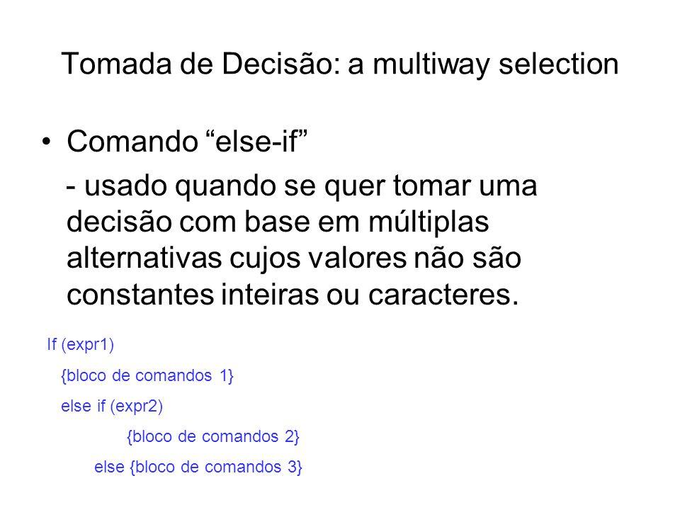 Tomada de Decisão: a multiway selection Comando else-if - usado quando se quer tomar uma decisão com base em múltiplas alternativas cujos valores não