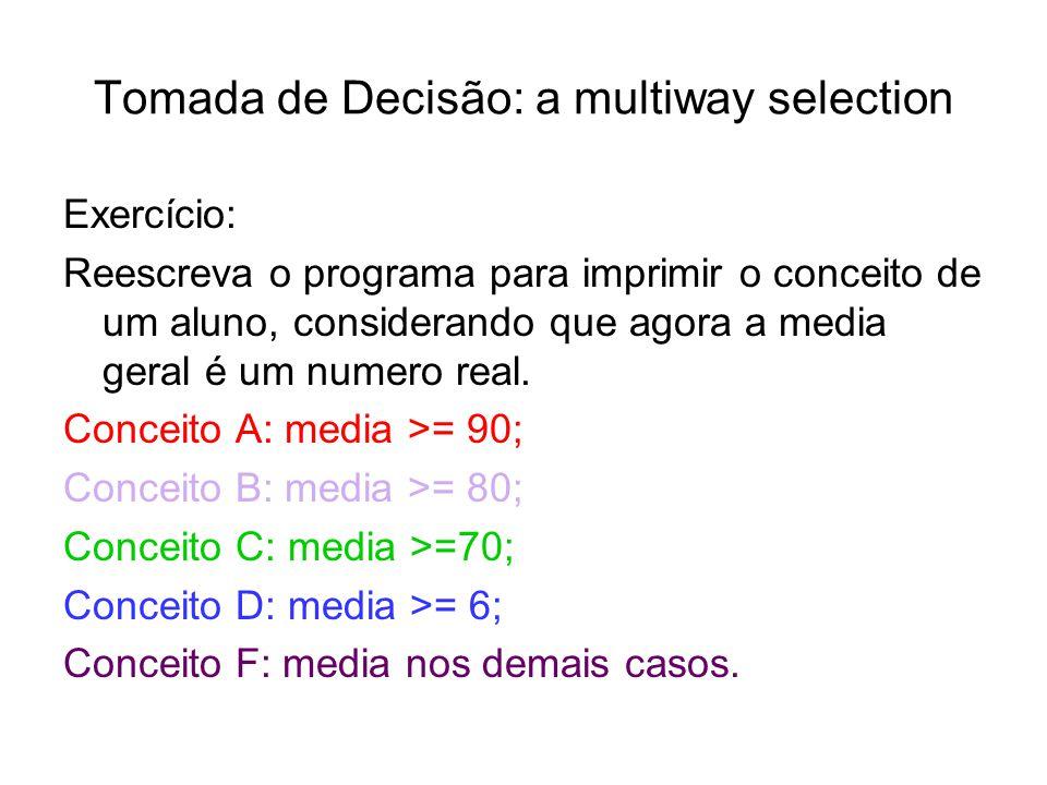 Tomada de Decisão: a multiway selection Exercício: Reescreva o programa para imprimir o conceito de um aluno, considerando que agora a media geral é u