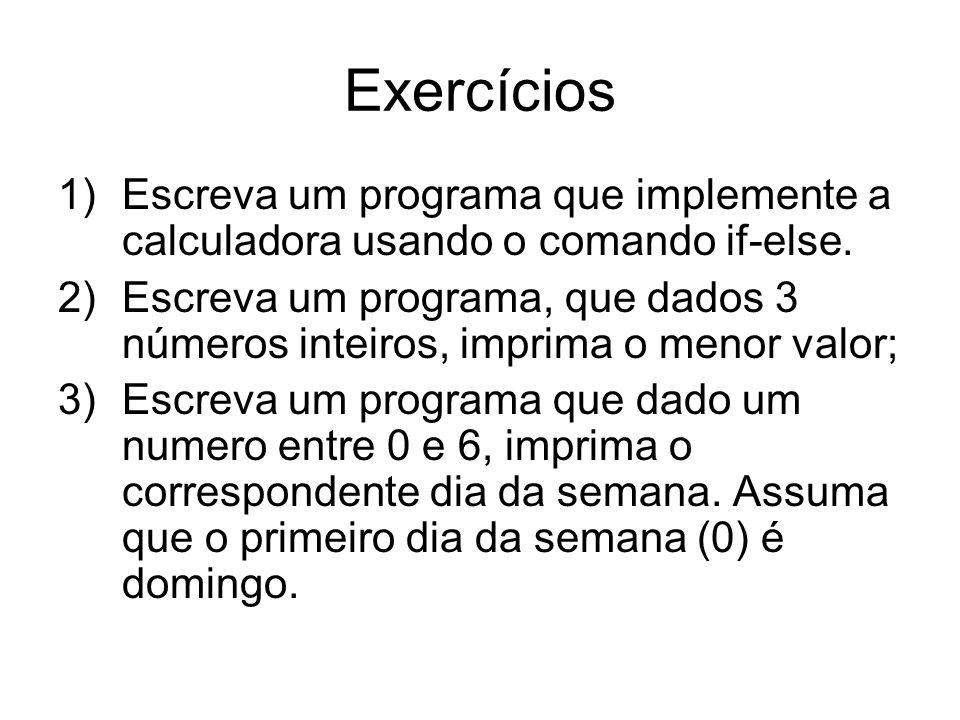 Exercícios 1)Escreva um programa que implemente a calculadora usando o comando if-else. 2)Escreva um programa, que dados 3 números inteiros, imprima o