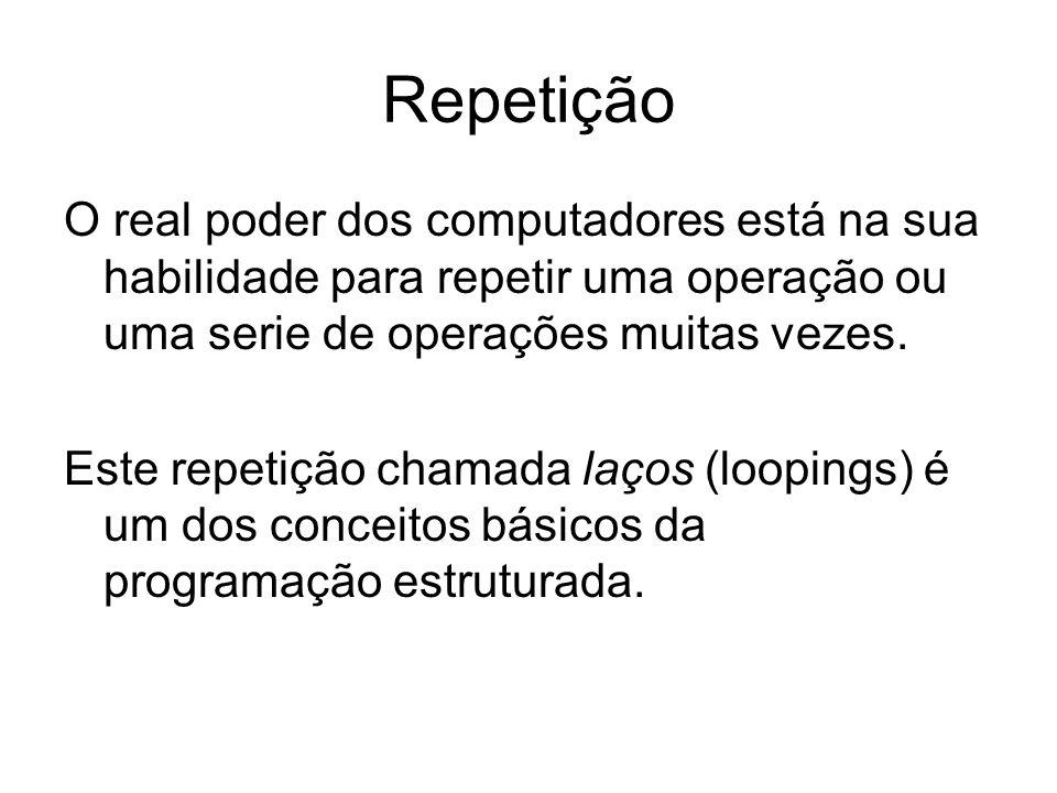 Repetição O real poder dos computadores está na sua habilidade para repetir uma operação ou uma serie de operações muitas vezes. Este repetição chamad