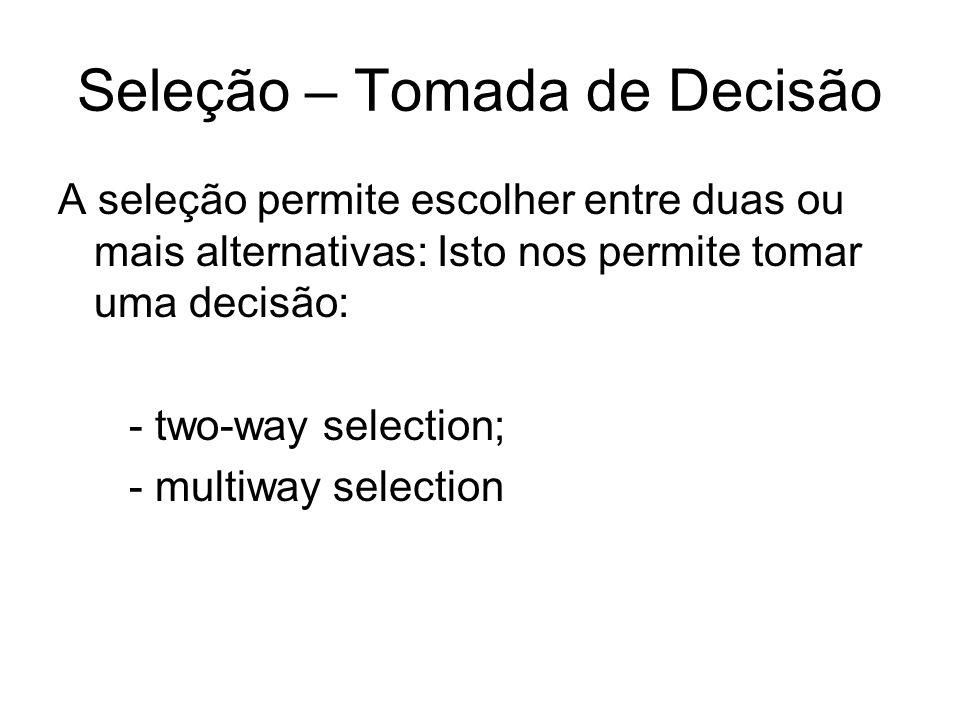 Seleção – Tomada de Decisão A seleção permite escolher entre duas ou mais alternativas: Isto nos permite tomar uma decisão: - two-way selection; - mul