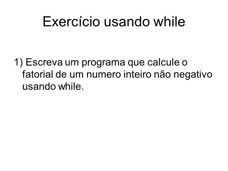 Exercício usando while 1) Escreva um programa que calcule o fatorial de um numero inteiro não negativo usando while.