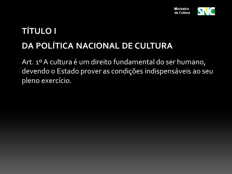 TÍTULO I DA POLÍTICA NACIONAL DE CULTURA Art. 1º A cultura é um direito fundamental do ser humano, devendo o Estado prover as condições indispensáveis