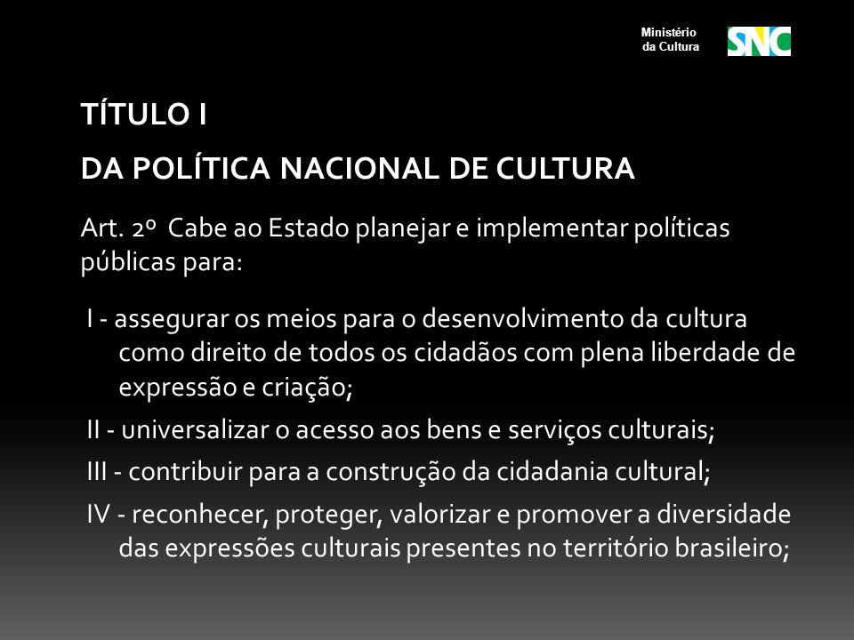 TÍTULO I DA POLÍTICA NACIONAL DE CULTURA Art. 2º Cabe ao Estado planejar e implementar políticas públicas para: I - assegurar os meios para o desenvol
