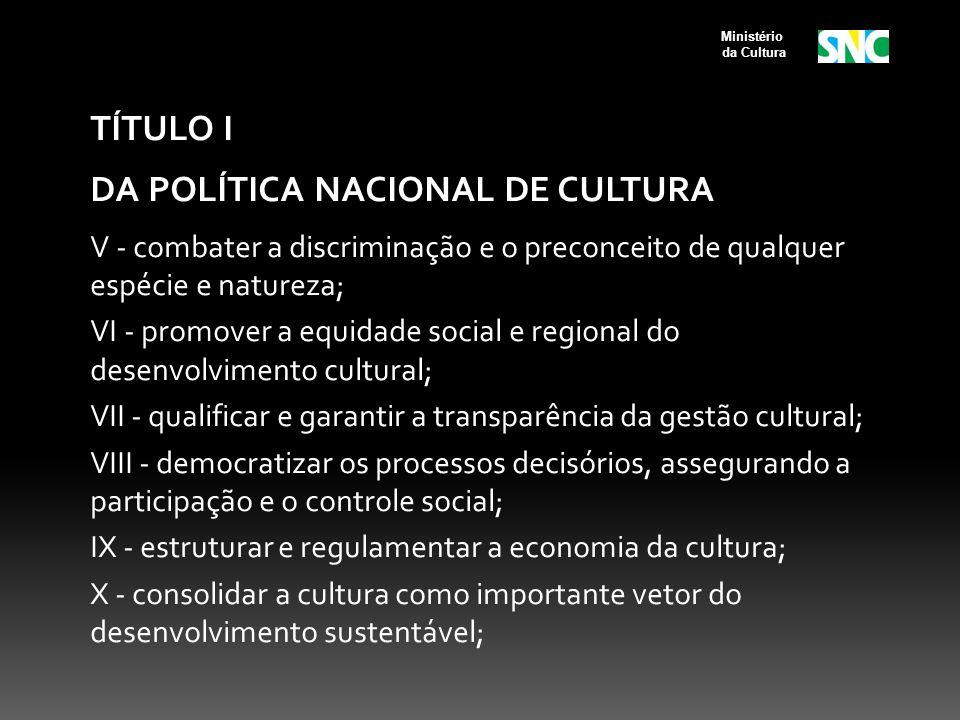 TÍTULO I DA POLÍTICA NACIONAL DE CULTURA V - combater a discriminação e o preconceito de qualquer espécie e natureza; VI - promover a equidade social e regional do desenvolvimento cultural; VII - qualificar e garantir a transparência da gestão cultural; VIII - democratizar os processos decisórios, assegurando a participação e o controle social; IX - estruturar e regulamentar a economia da cultura; X - consolidar a cultura como importante vetor do desenvolvimento sustentável; Ministério da Cultura