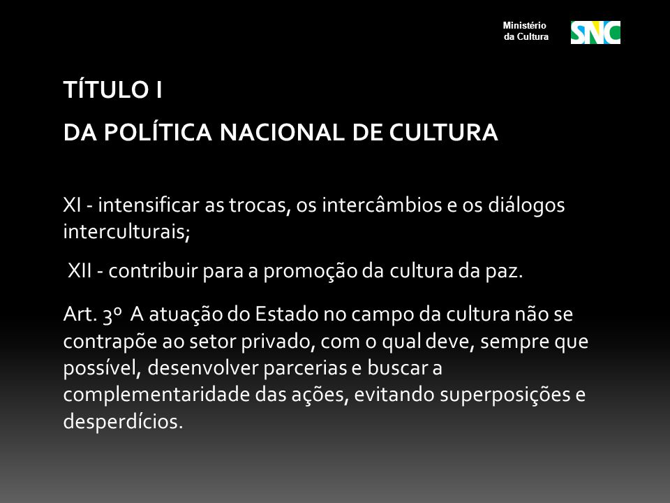TÍTULO I DA POLÍTICA NACIONAL DE CULTURA XI - intensificar as trocas, os intercâmbios e os diálogos interculturais; XII - contribuir para a promoção d
