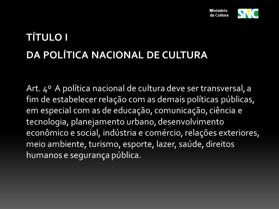 TÍTULO I DA POLÍTICA NACIONAL DE CULTURA Art. 4º A política nacional de cultura deve ser transversal, a fim de estabelecer relação com as demais polít