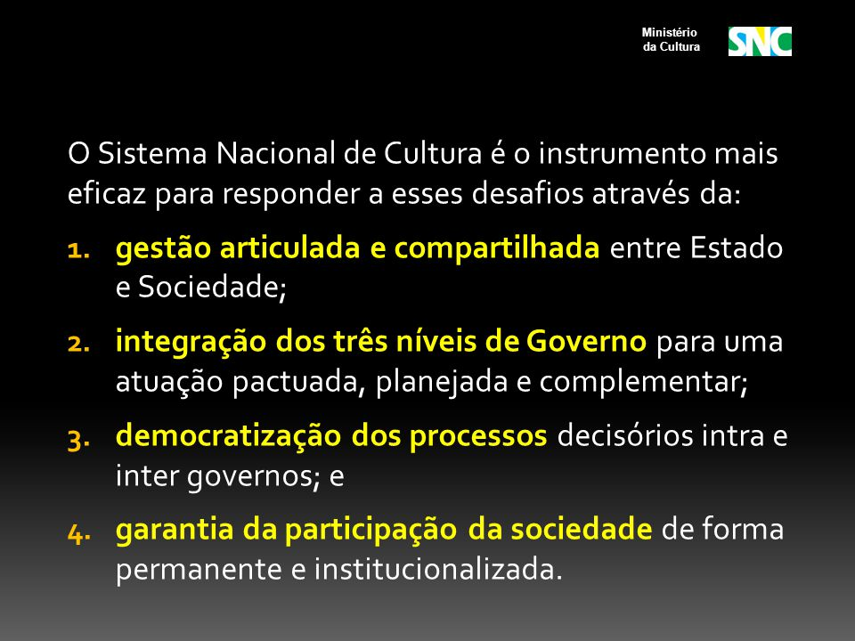 O Sistema Nacional de Cultura é o instrumento mais eficaz para responder a esses desafios através da: 1. gestão articulada e compartilhada entre Estad