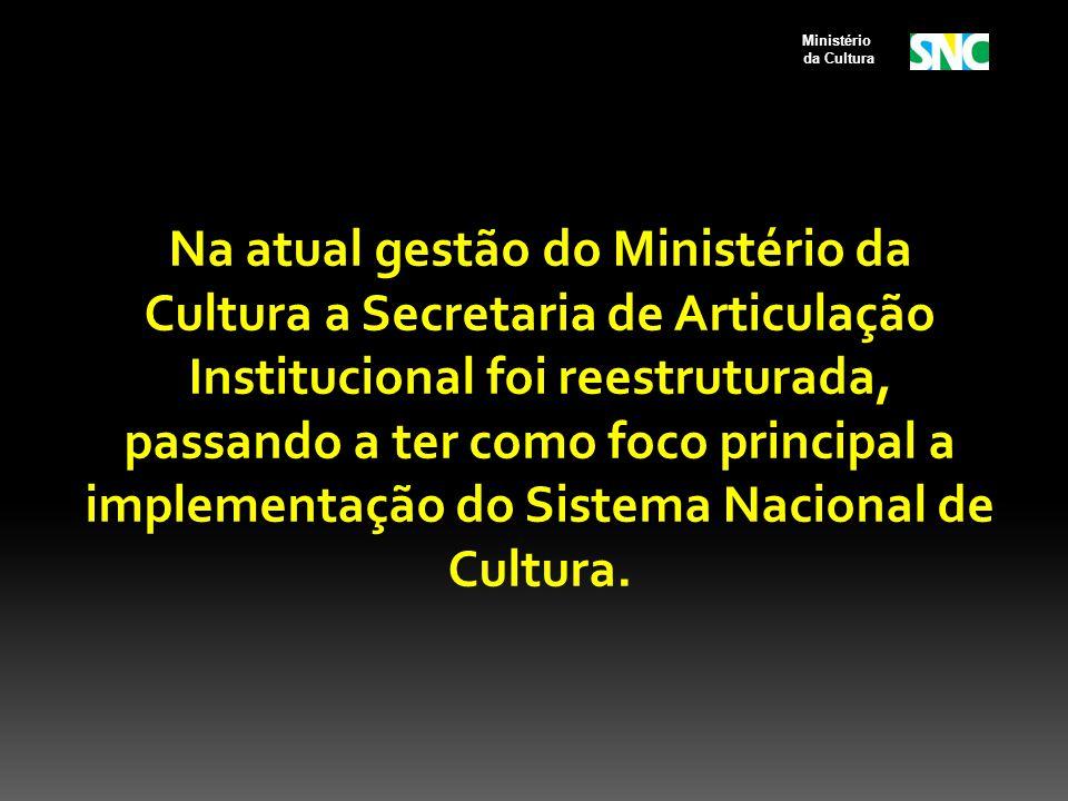 Na atual gestão do Ministério da Cultura a Secretaria de Articulação Institucional foi reestruturada, passando a ter como foco principal a implementação do Sistema Nacional de Cultura.