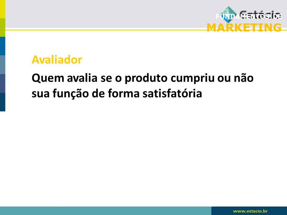 FUNDAMENTOS DE MARKETING Avaliador Quem avalia se o produto cumpriu ou não sua função de forma satisfatória