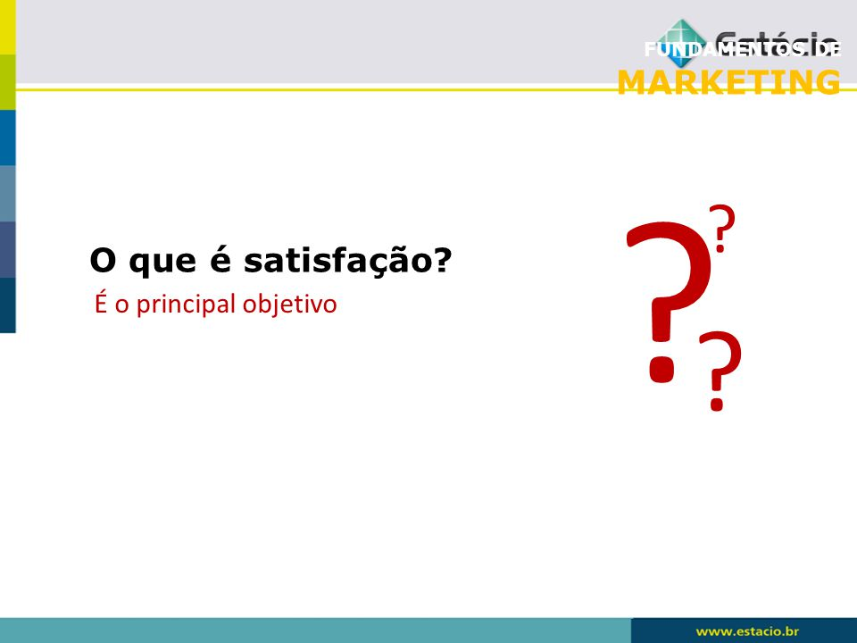 FUNDAMENTOS DE MARKETING O que é satisfação? É o principal objetivo ? ? ?