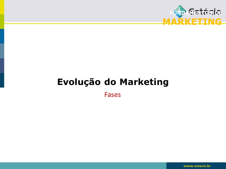 FUNDAMENTOS DE MARKETING Evolução do Marketing Fases