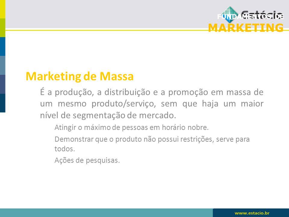 FUNDAMENTOS DE MARKETING Marketing de Massa É a produção, a distribuição e a promoção em massa de um mesmo produto/serviço, sem que haja um maior níve