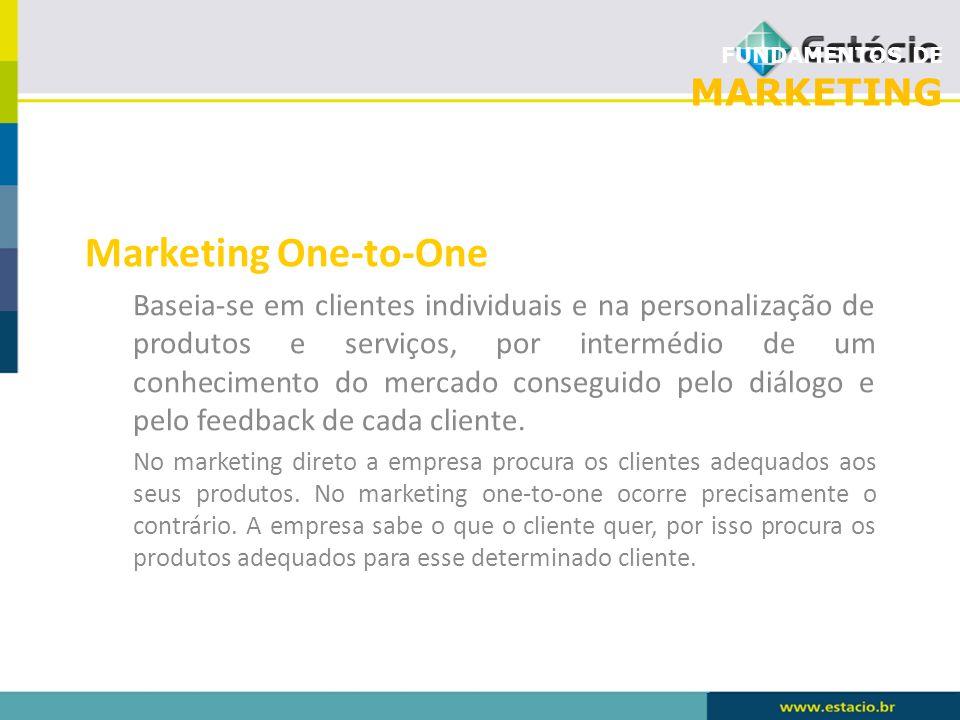 FUNDAMENTOS DE MARKETING Marketing One-to-One Baseia-se em clientes individuais e na personalização de produtos e serviços, por intermédio de um conhe
