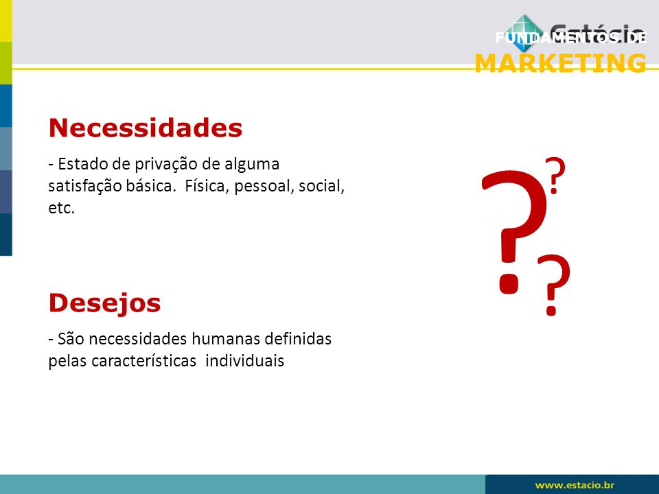 FUNDAMENTOS DE MARKETING Necessidades - São necessidades humanas definidas pelas características individuais ? ? ? - Estado de privação de alguma sati
