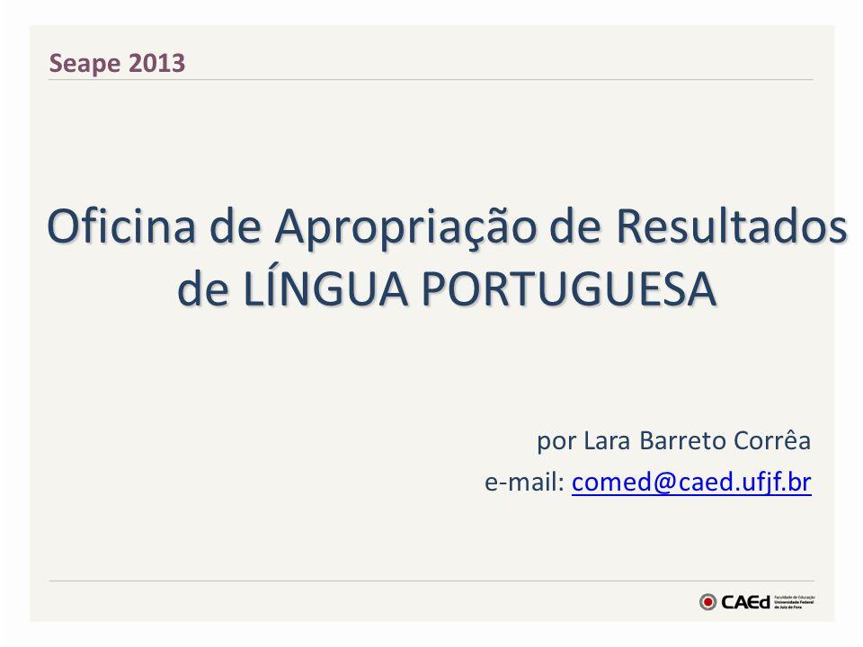 Oficina de Apropriação de Resultados de LÍNGUA PORTUGUESA por Lara Barreto Corrêa e-mail: comed@caed.ufjf.brcomed@caed.ufjf.br Seape 2013