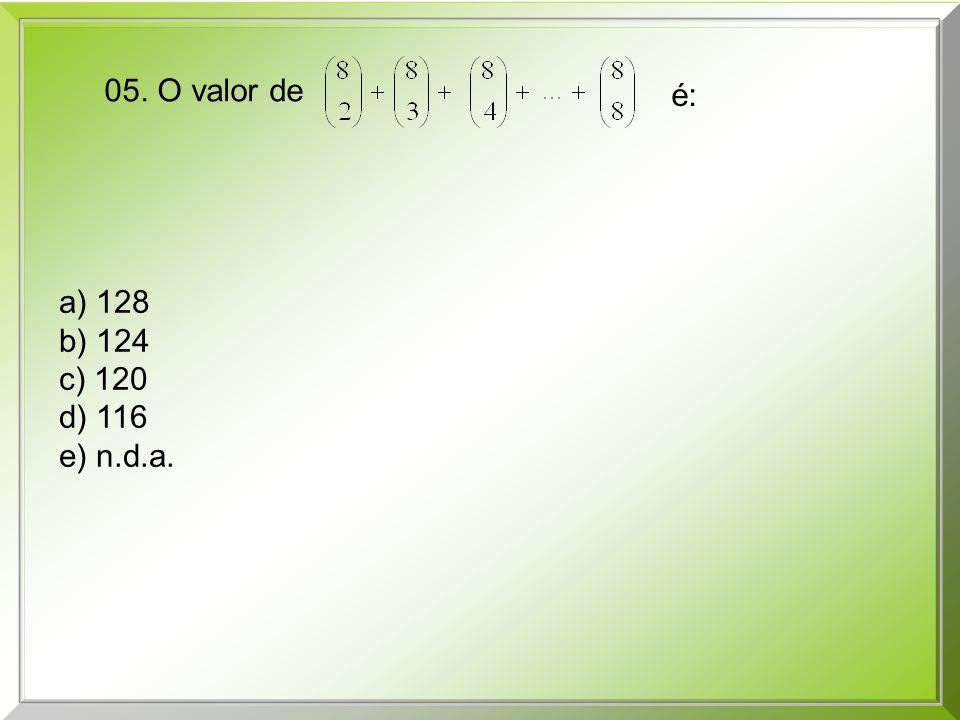 a) 128 b) 124 c) 120 d) 116 e) n.d.a. 05. O valor de é: