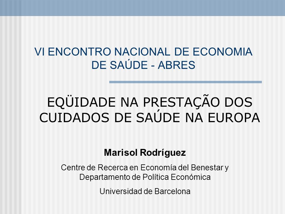 VI ENCONTRO NACIONAL DE ECONOMIA DE SAÚDE - ABRES EQÜIDADE NA PRESTAÇÃO DOS CUIDADOS DE SAÚDE NA EUROPA Marisol Rodríguez Centre de Recerca en Economí