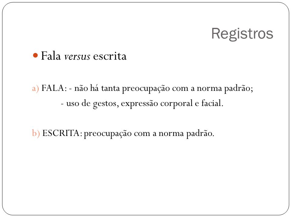 Registros Fala versus escrita a) FALA: - não há tanta preocupação com a norma padrão; - uso de gestos, expressão corporal e facial. b) ESCRITA: preocu