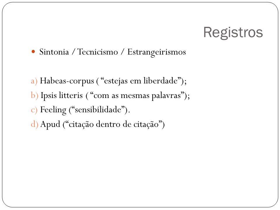 Registros Sintonia / Tecnicismo / Estrangeirismos a) Habeas-corpus ( estejas em liberdade); b) Ipsis litteris ( com as mesmas palavras); c) Feeling (sensibilidade).