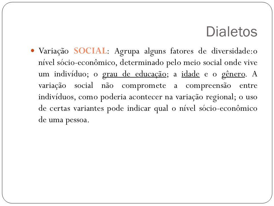 Dialetos Variação SOCIAL: Agrupa alguns fatores de diversidade:o nível sócio-econômico, determinado pelo meio social onde vive um indivíduo; o grau de educação; a idade e o gênero.