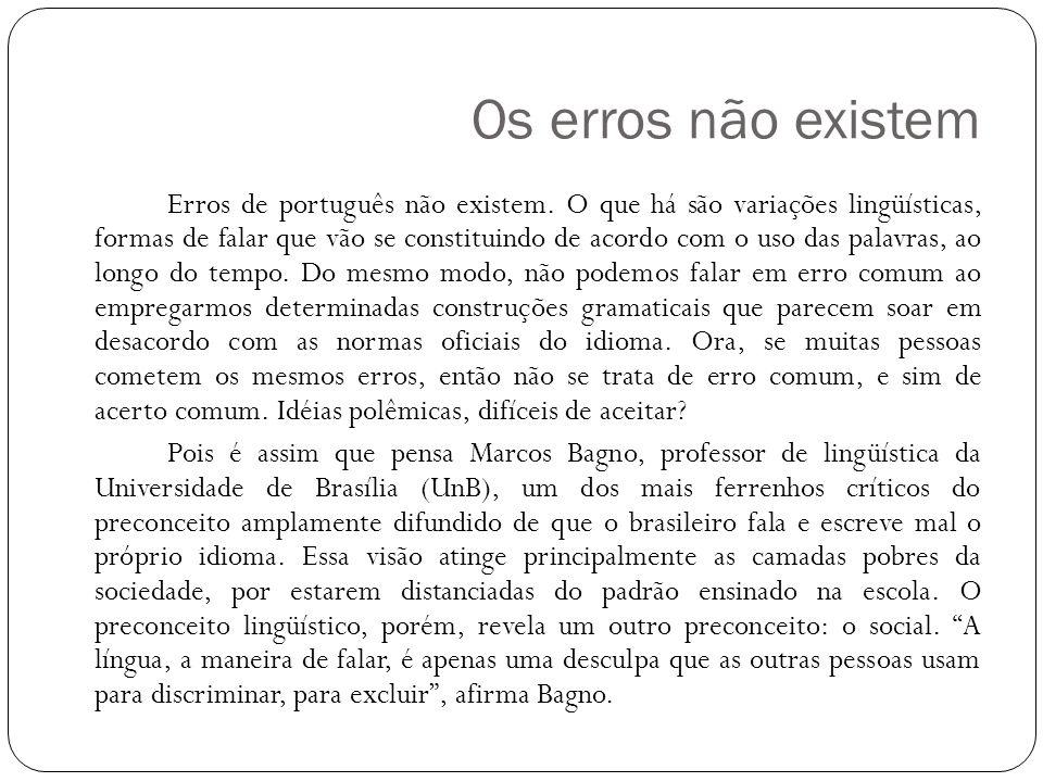 Os erros não existem Erros de português não existem. O que há são variações lingüísticas, formas de falar que vão se constituindo de acordo com o uso