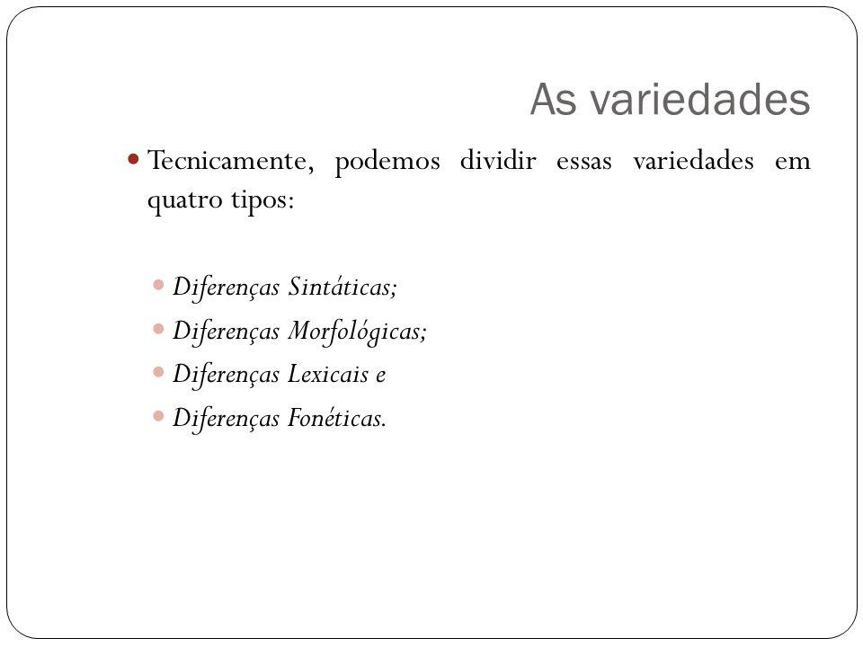 As variedades Tecnicamente, podemos dividir essas variedades em quatro tipos: Diferenças Sintáticas; Diferenças Morfológicas; Diferenças Lexicais e Diferenças Fonéticas.