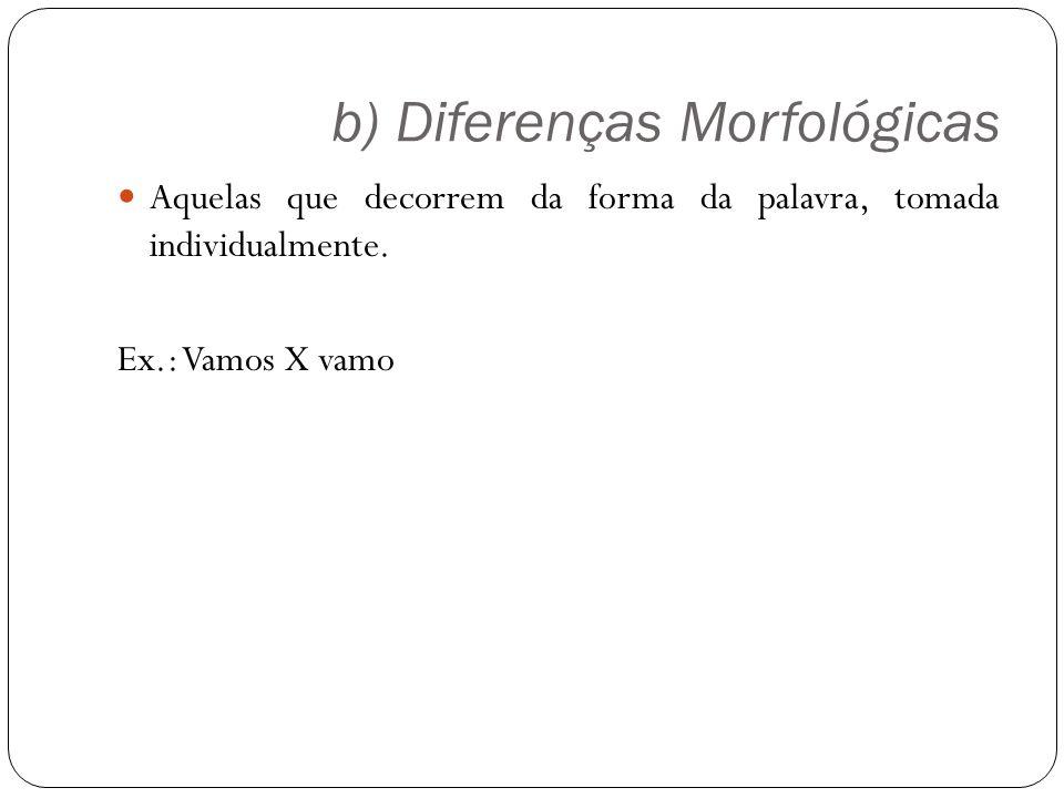 b) Diferenças Morfológicas Aquelas que decorrem da forma da palavra, tomada individualmente. Ex.: Vamos X vamo