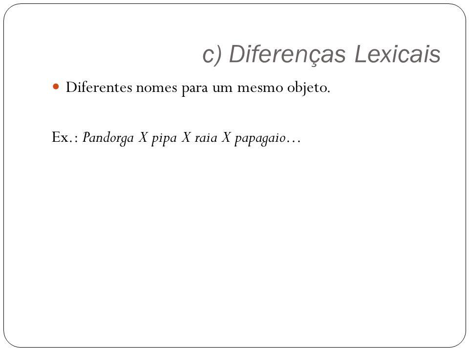 c) Diferenças Lexicais Diferentes nomes para um mesmo objeto. Ex.: Pandorga X pipa X raia X papagaio...
