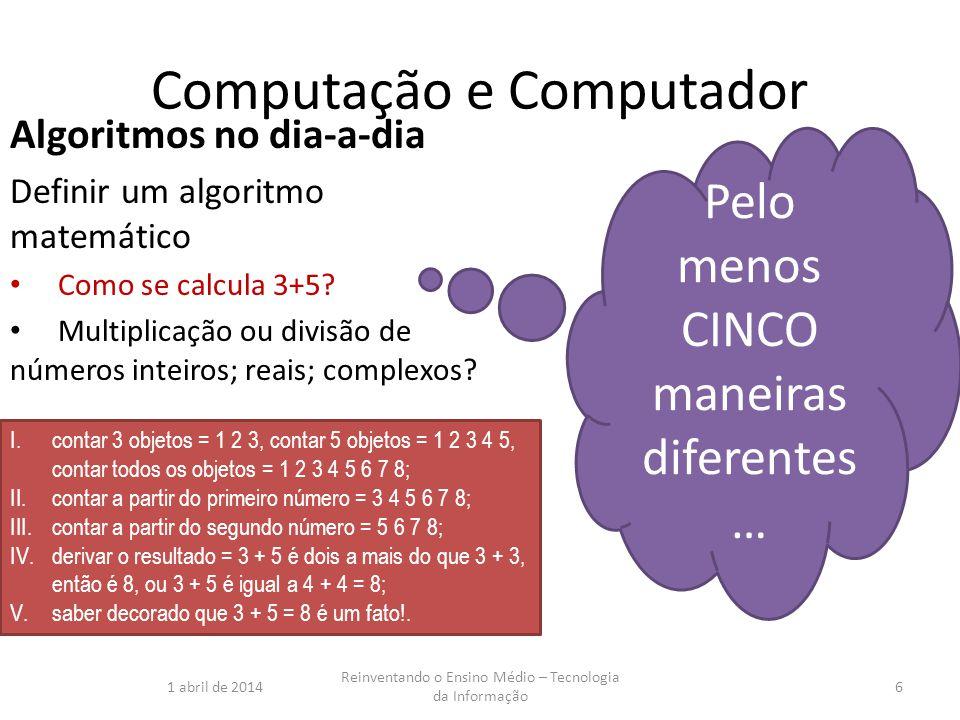 Computação e Computador Algoritmos no dia-a-dia Definir um algoritmo matemático Como se calcula 3+5? Multiplicação ou divisão de números inteiros; rea