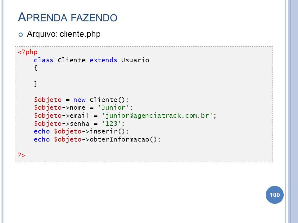 A PRENDA FAZENDO Arquivo: cliente.php 100 <?php class Cliente extends Usuario { } $objeto = new Cliente(); $objeto->nome = 'Junior'; $objeto->email =