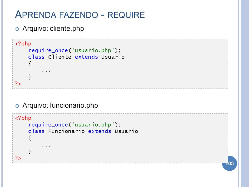 A PRENDA FAZENDO - REQUIRE Arquivo: cliente.php Arquivo: funcionario.php 103 <?php require_once('usuario.php'); class Cliente extends Usuario {... } ?