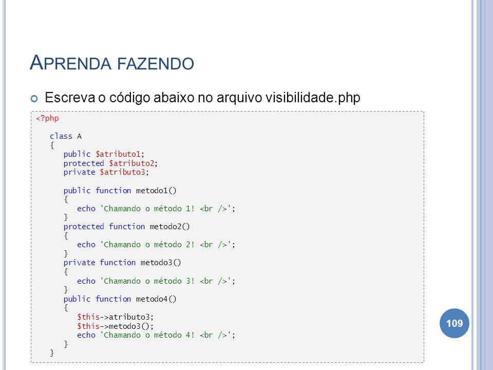A PRENDA FAZENDO Escreva o código abaixo no arquivo visibilidade.php 109 <?php class A { public $atributo1; protected $atributo2; private $atributo3;