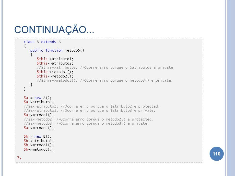 CONTINUAÇÃO... 110 class B extends A { public function metodo5() { $this->atributo1; $this->atributo2; //$this->atributo3; //Ocorre erro porque o $atr