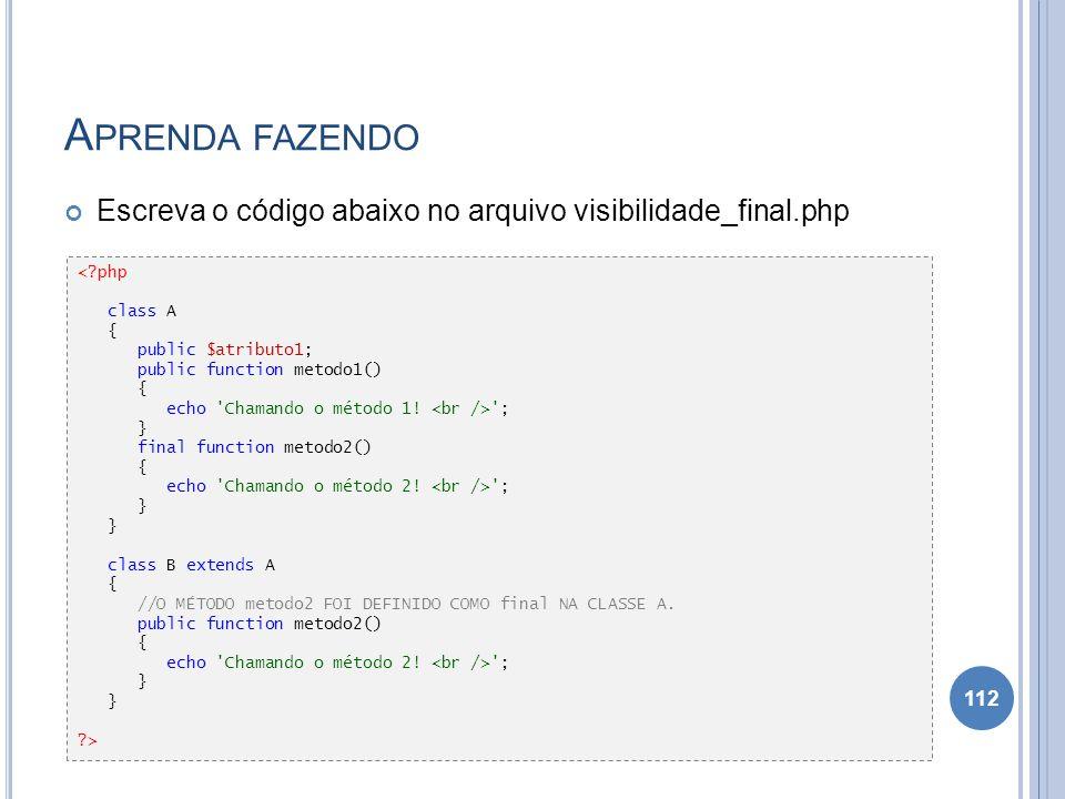 A PRENDA FAZENDO Escreva o código abaixo no arquivo visibilidade_final.php 112 <?php class A { public $atributo1; public function metodo1() { echo 'Ch