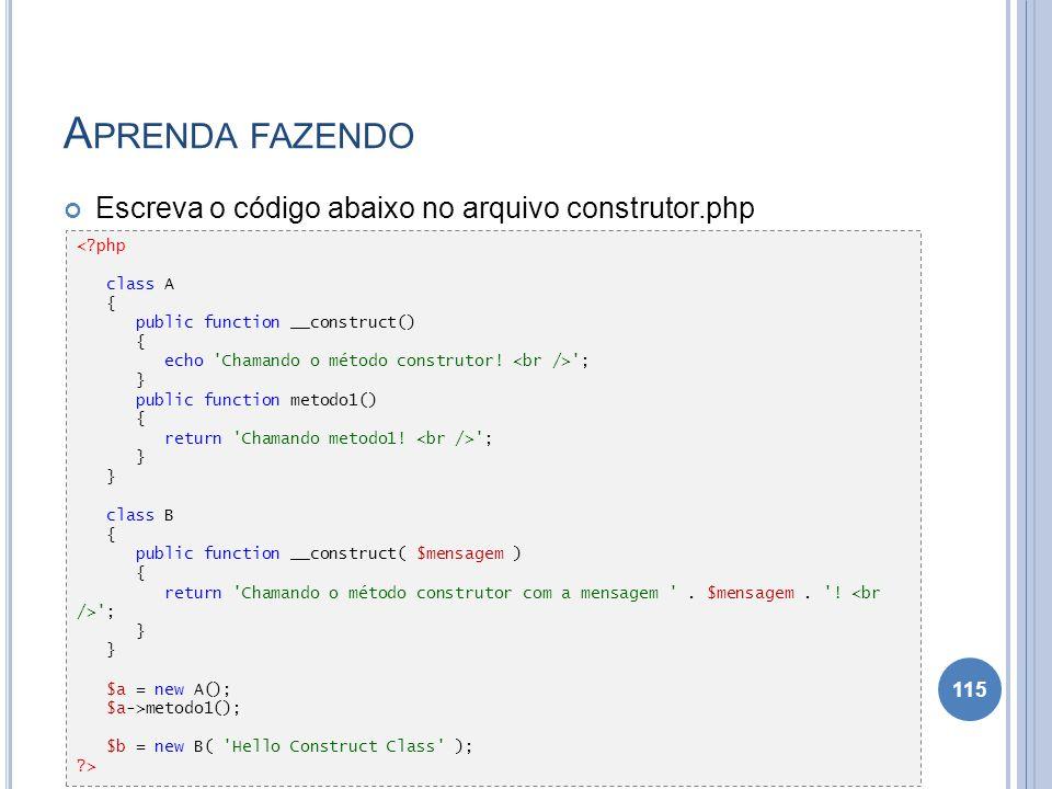 A PRENDA FAZENDO Escreva o código abaixo no arquivo construtor.php 115 <?php class A { public function __construct() { echo 'Chamando o método constru