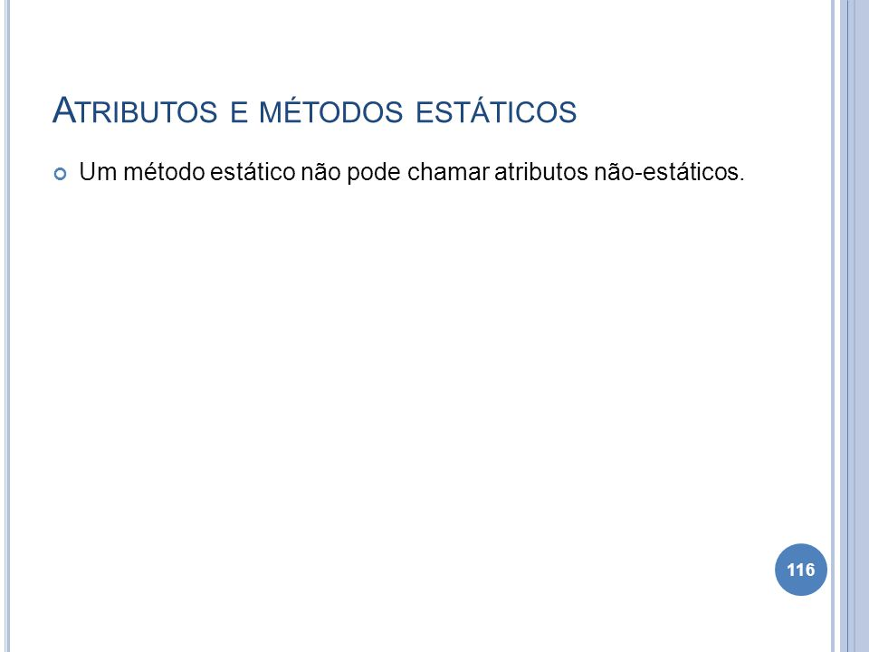 A TRIBUTOS E MÉTODOS ESTÁTICOS Um método estático não pode chamar atributos não-estáticos. 116