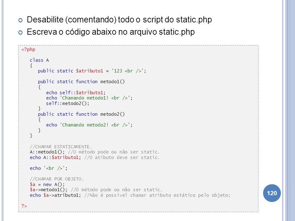 Desabilite (comentando) todo o script do static.php Escreva o código abaixo no arquivo static.php 120 <?php class A { public static $atributo1 = '123