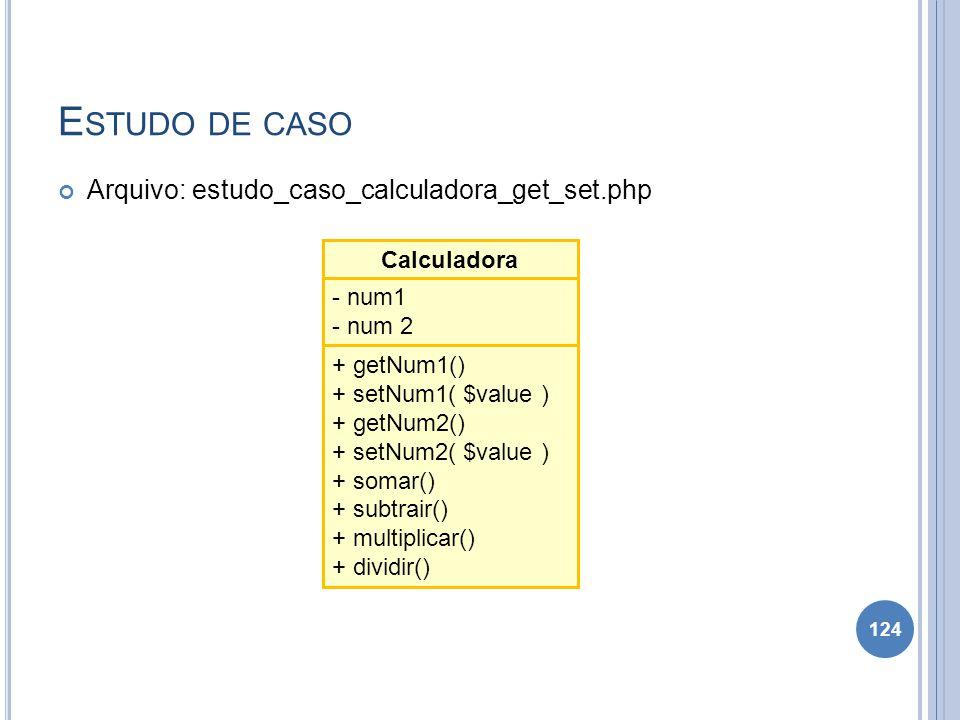 E STUDO DE CASO Arquivo: estudo_caso_calculadora_get_set.php 124 Calculadora - num1 - num 2 + getNum1() + setNum1( $value ) + getNum2() + setNum2( $va
