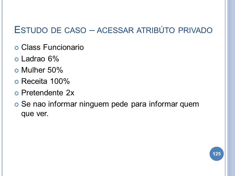 E STUDO DE CASO – ACESSAR ATRIBÚTO PRIVADO Class Funcionario Ladrao 6% Mulher 50% Receita 100% Pretendente 2x Se nao informar ninguem pede para inform