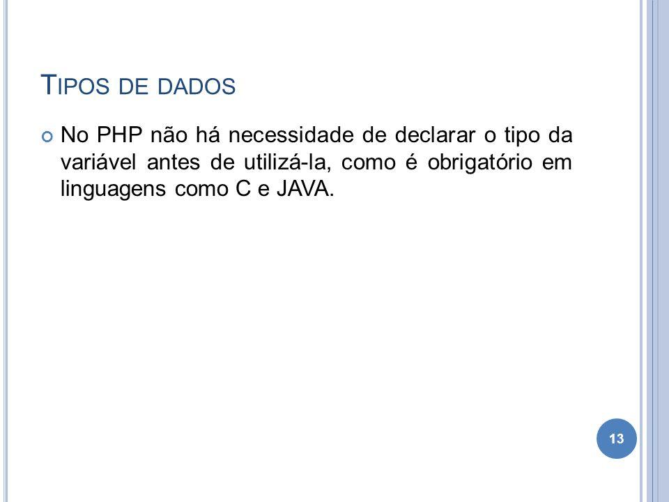 T IPOS DE DADOS No PHP não há necessidade de declarar o tipo da variável antes de utilizá-la, como é obrigatório em linguagens como C e JAVA. 13