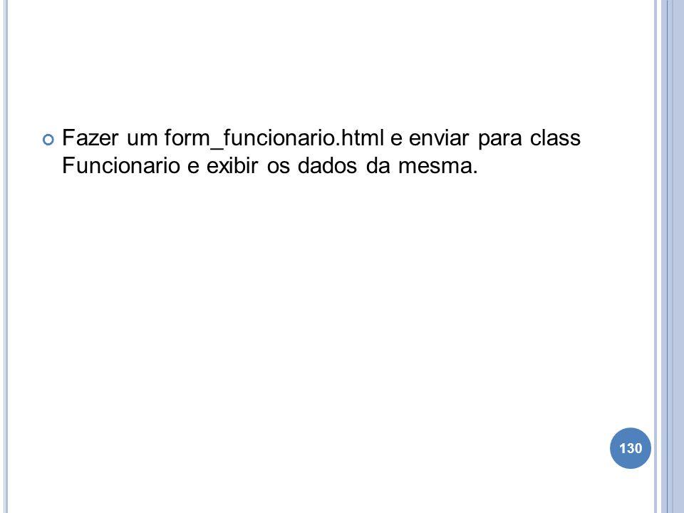 Fazer um form_funcionario.html e enviar para class Funcionario e exibir os dados da mesma. 130
